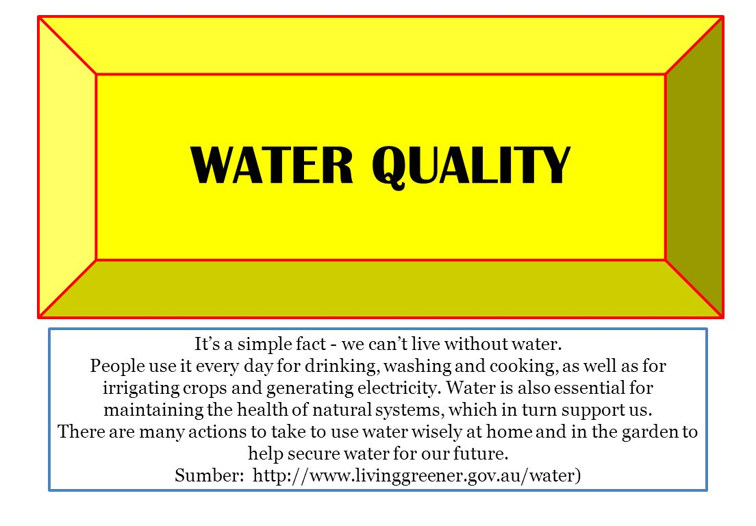 WATER QUALITY It's a simple fact - we can't live without water.