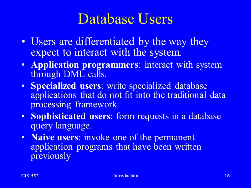 Database Users Users are differentiated by the way they expect to interact with the system.