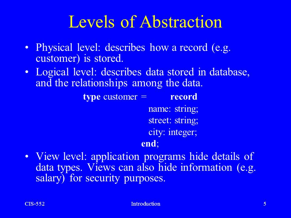 Levels of Abstraction Physical level: describes how a record (e.g. customer) is stored.