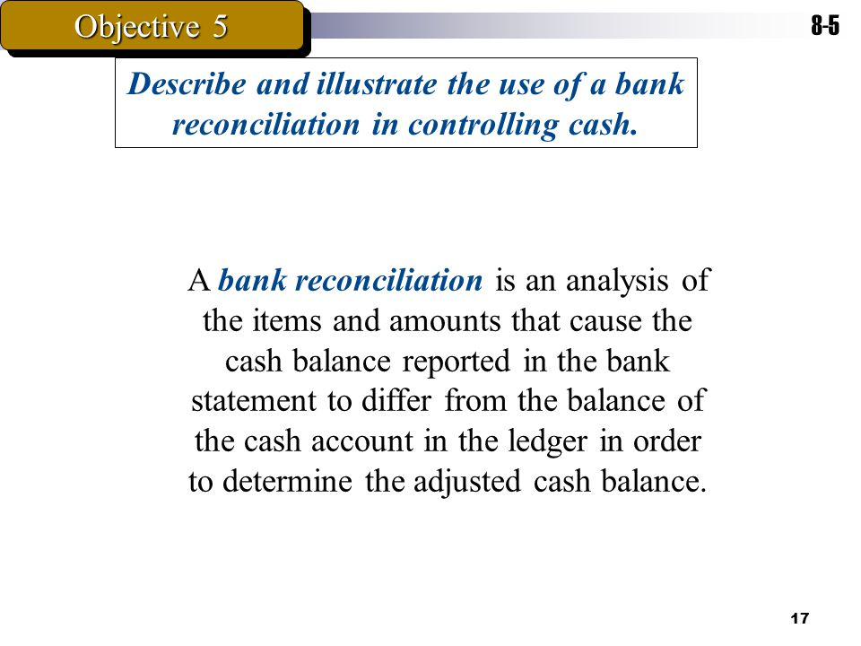 Objective Describe and illustrate the use of a bank reconciliation in controlling cash.
