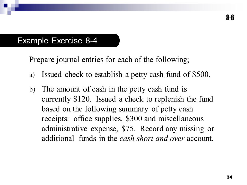 8-6 Example Exercise 8-4. Prepare journal entries for each of the following; Issued check to establish a petty cash fund of $500.