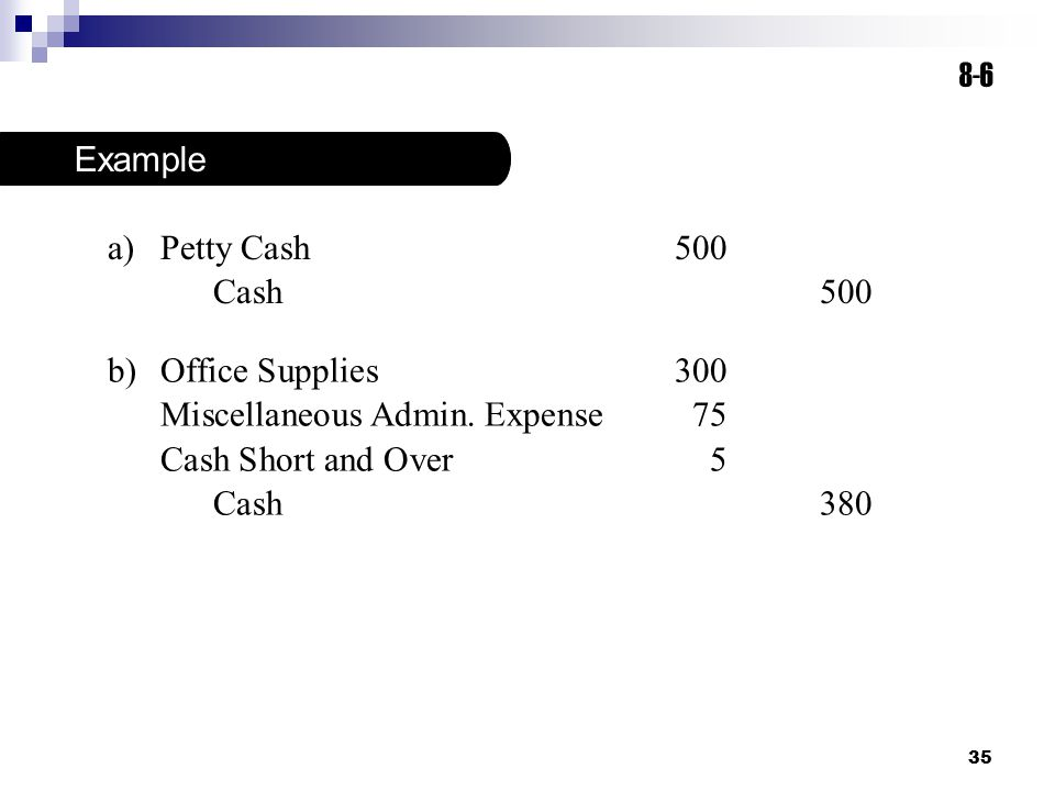 8-6 Example. Petty Cash 500. Cash 500. Office Supplies 300. Miscellaneous Admin. Expense 75. Cash Short and Over 5.