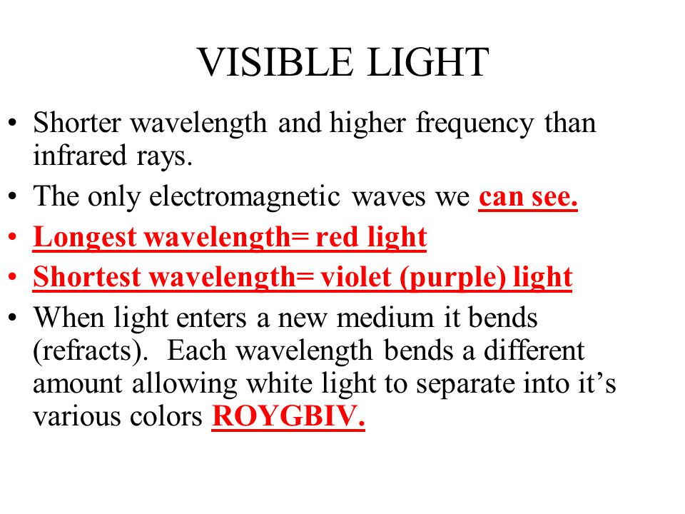 VISIBLE LIGHT Shorter wavelength and higher frequency than infrared rays. The only electromagnetic waves we can see.