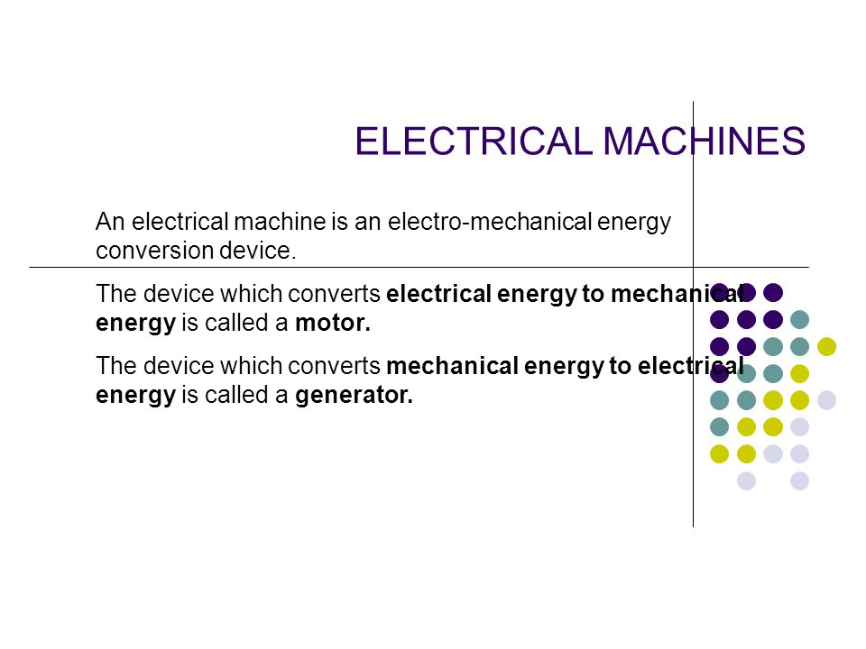 ELECTRICAL MACHINES An electrical machine is an electro-mechanical energy conversion device.