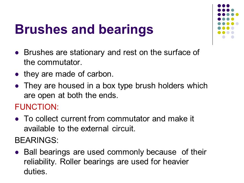 Brushes and bearings Brushes are stationary and rest on the surface of the commutator. they are made of carbon.