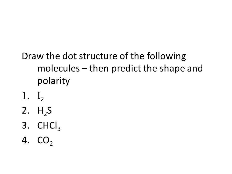 Draw the dot structure of the following molecules – then predict the shape and polarity