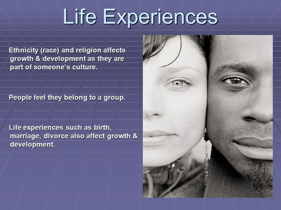 Life Experiences Ethnicity (race) and religion affects growth & development as they are part of someone's culture.