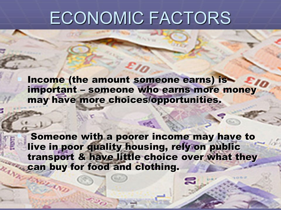 ECONOMIC FACTORS Income (the amount someone earns) is important – someone who earns more money may have more choices/opportunities.