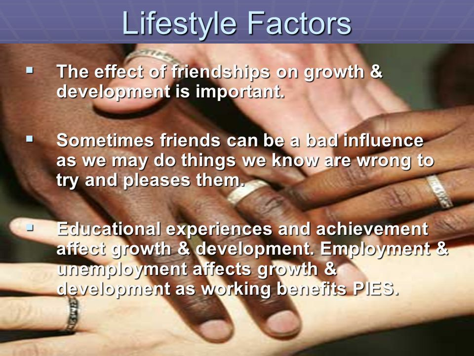 Lifestyle Factors The effect of friendships on growth & development is important.