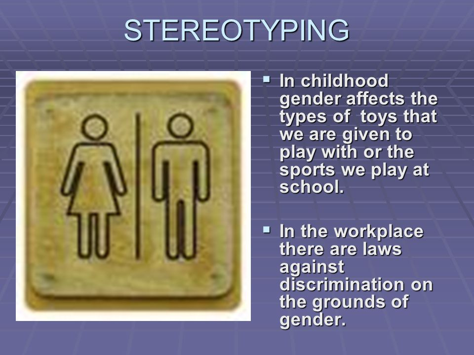 STEREOTYPING In childhood gender affects the types of toys that we are given to play with or the sports we play at school.