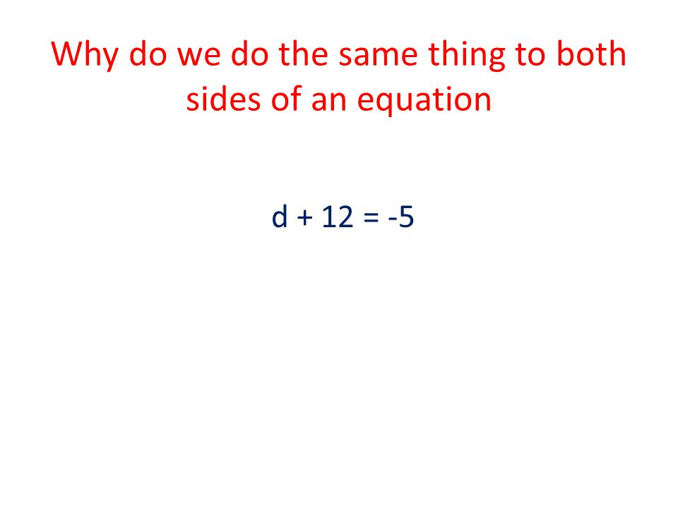 Why do we do the same thing to both sides of an equation
