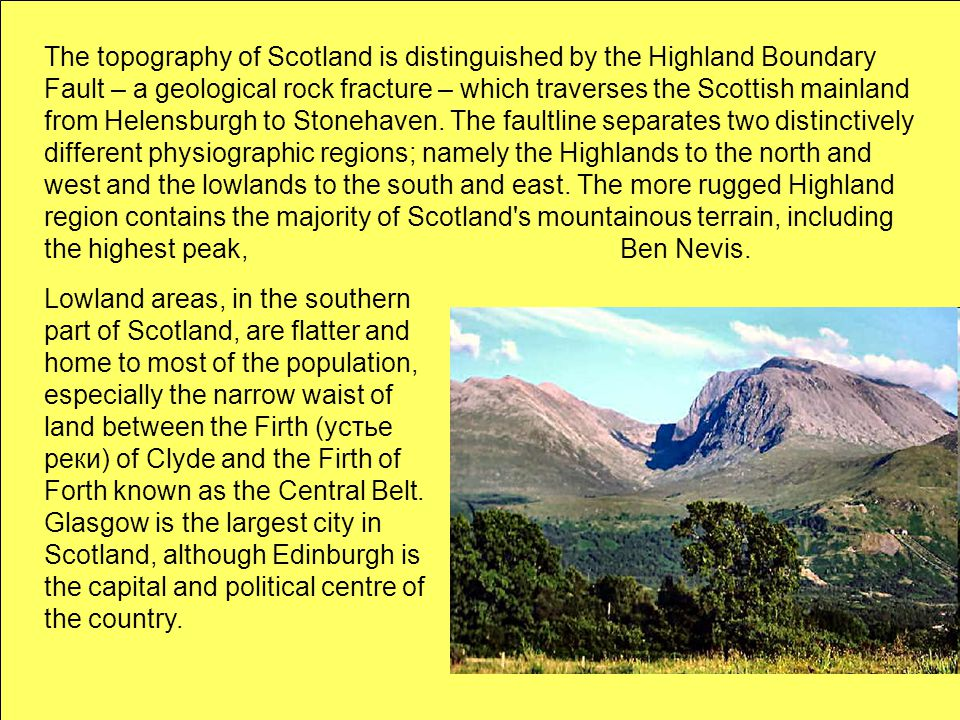 The topography of Scotland is distinguished by the Highland Boundary Fault – a geological rock fracture – which traverses the Scottish mainland from Helensburgh to Stonehaven. The faultline separates two distinctively different physiographic regions; namely the Highlands to the north and west and the lowlands to the south and east. The more rugged Highland region contains the majority of Scotland s mountainous terrain, including the highest peak, Ben Nevis.