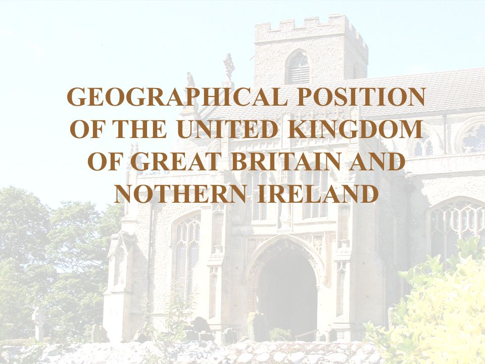 GEOGRAPHICAL POSITION OF THE UNITED KINGDOM OF GREAT BRITAIN AND NOTHERN IRELAND