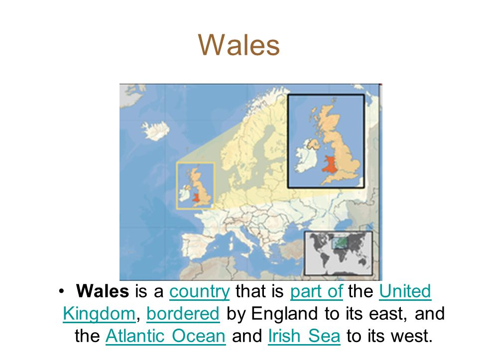 Wales Wales is a country that is part of the United Kingdom, bordered by England to its east, and the Atlantic Ocean and Irish Sea to its west.