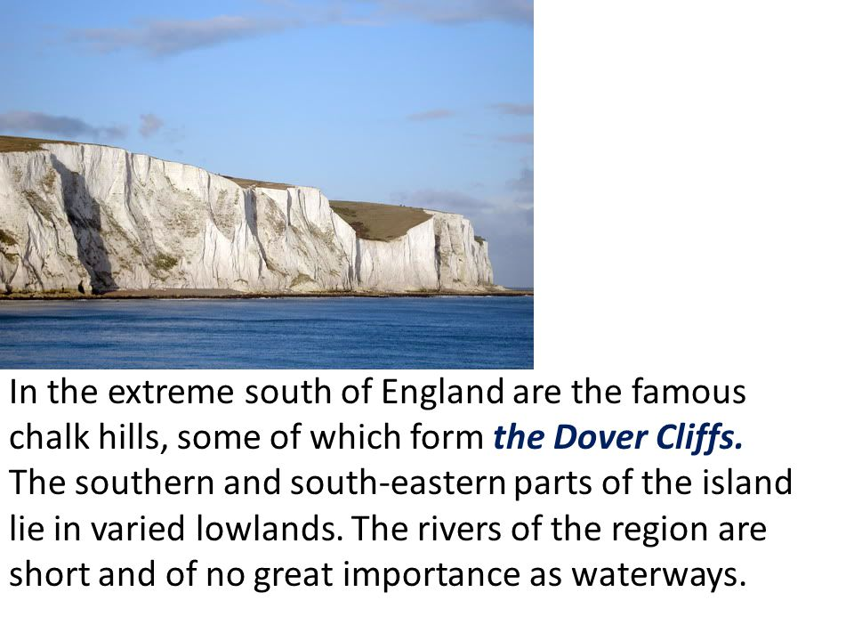 In the extreme south of England are the famous chalk hills, some of which form the Dover Cliffs.