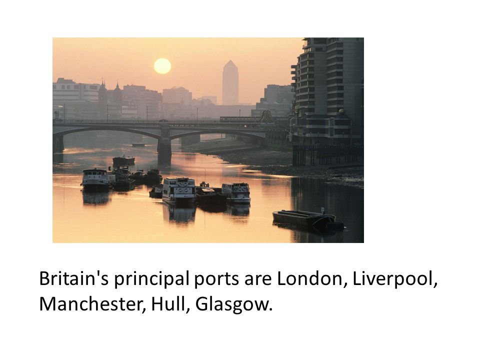 Britain s principal ports are London, Liverpool, Manchester, Hull, Glasgow.