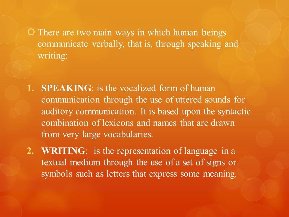 There are two main ways in which human beings communicate verbally, that is, through speaking and writing: