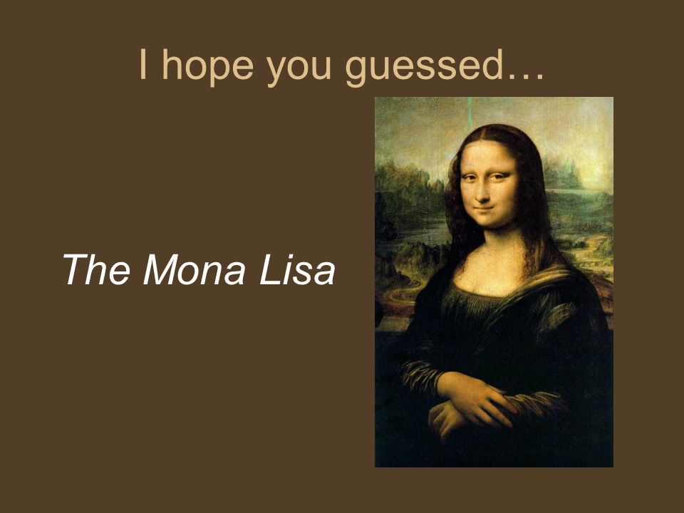 I hope you guessed… The Mona Lisa