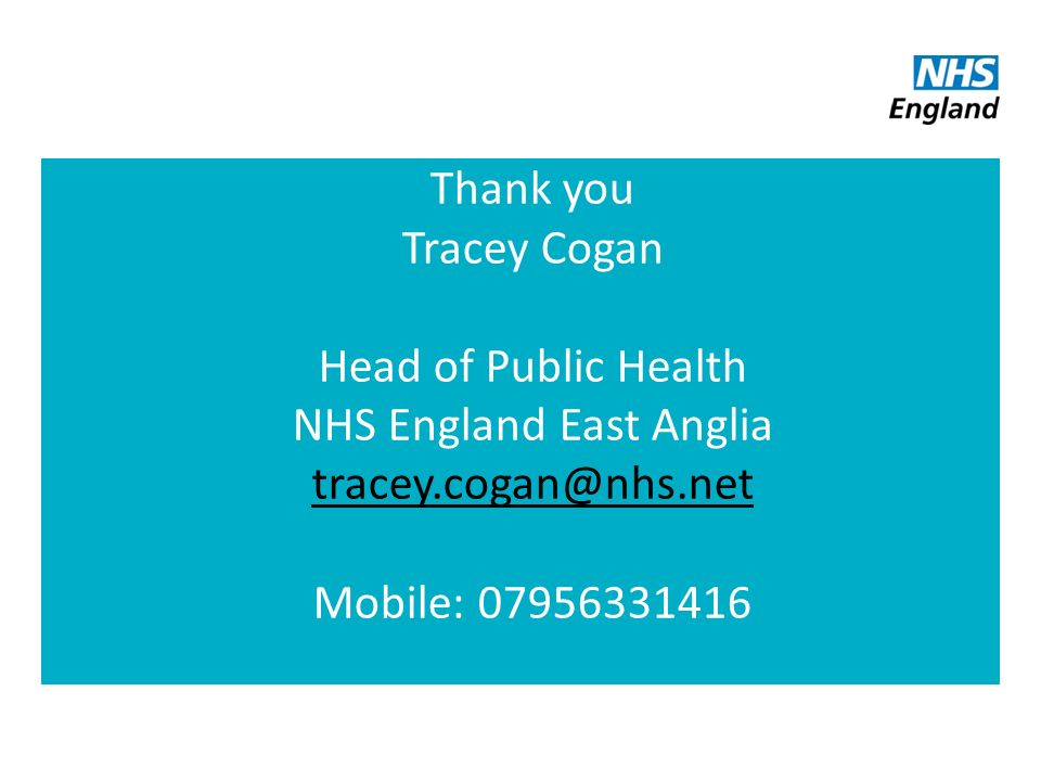 Thank you Tracey Cogan Head of Public Health NHS England East Anglia Mobile:
