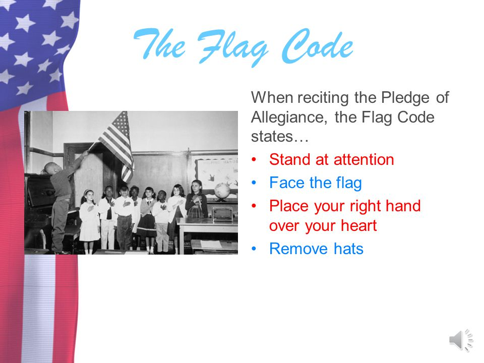 The Flag Code When reciting the Pledge of Allegiance, the Flag Code states… Stand at attention. Face the flag.
