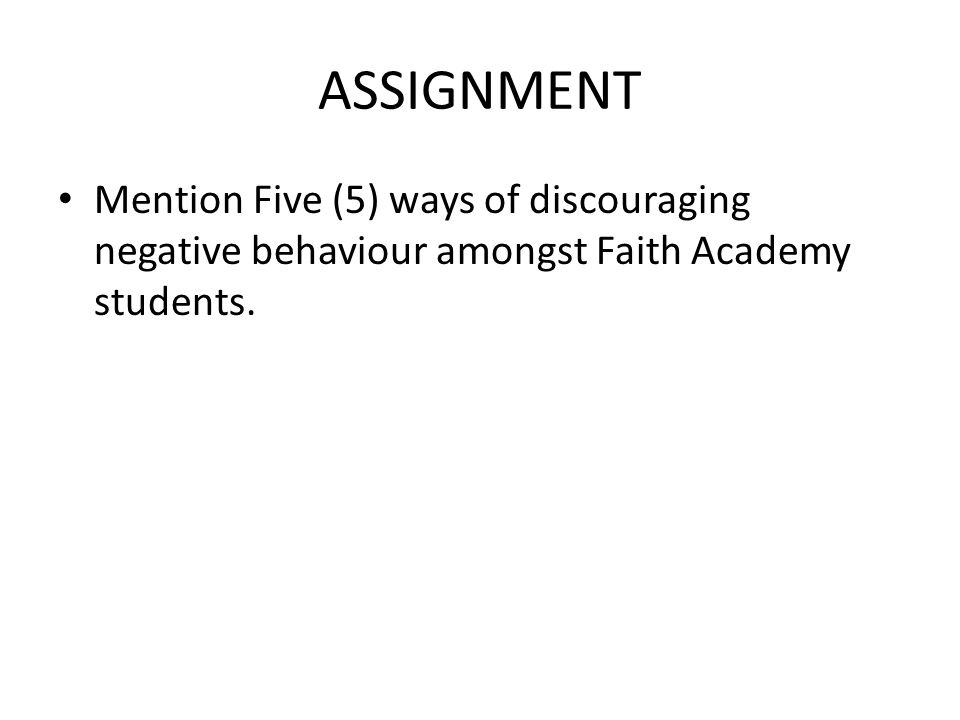 ASSIGNMENT Mention Five (5) ways of discouraging negative behaviour amongst Faith Academy students.