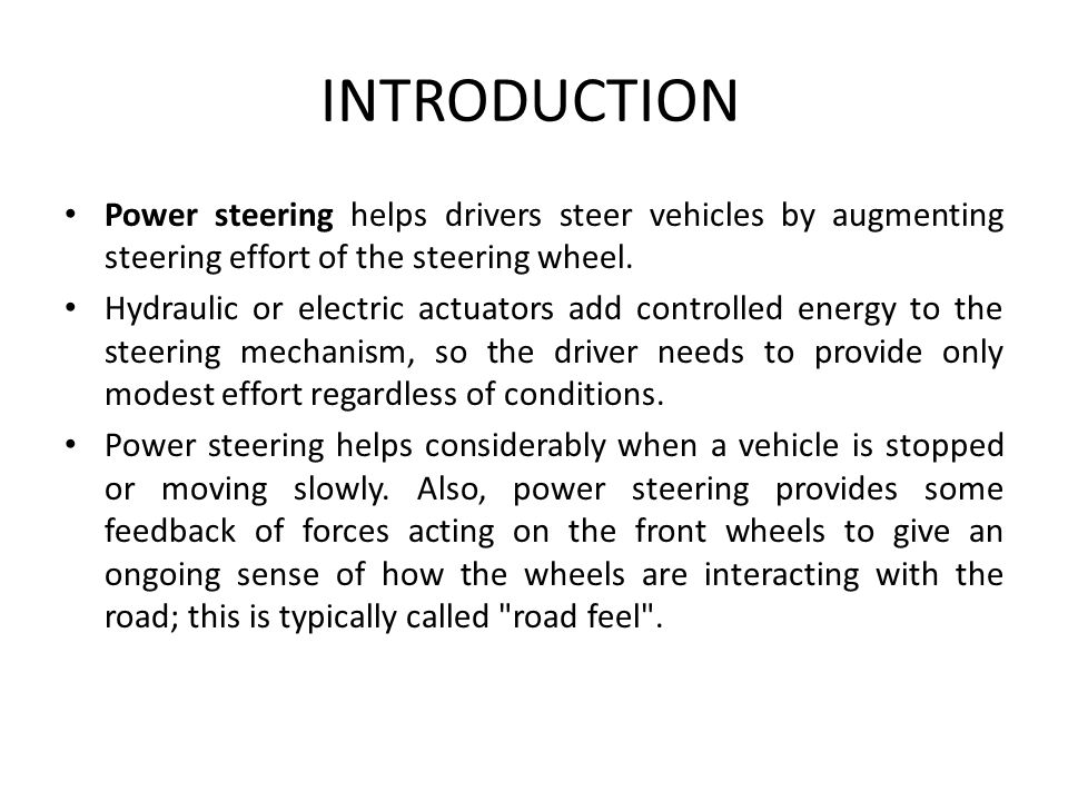 steering effort In automobiles, power steering is a device that helps drivers steer by augmenting steering effort of the steering wheel hydraulic or electric actuators add controlled energy to the steering mechanism, so the driver can provide less effort to turn the steered wheels when driving at typical speeds, and reduce considerably the physical effort necessary to turn the wheels when a vehicle is .