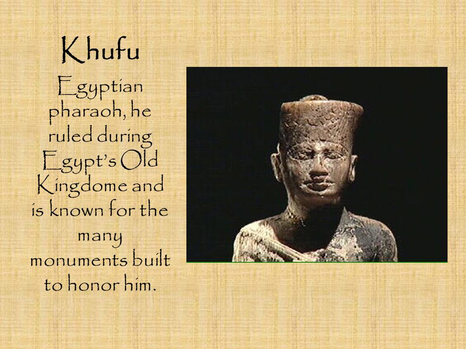 Khufu Egyptian pharaoh, he ruled during Egypt's Old Kingdome and is known for the many monuments built to honor him.