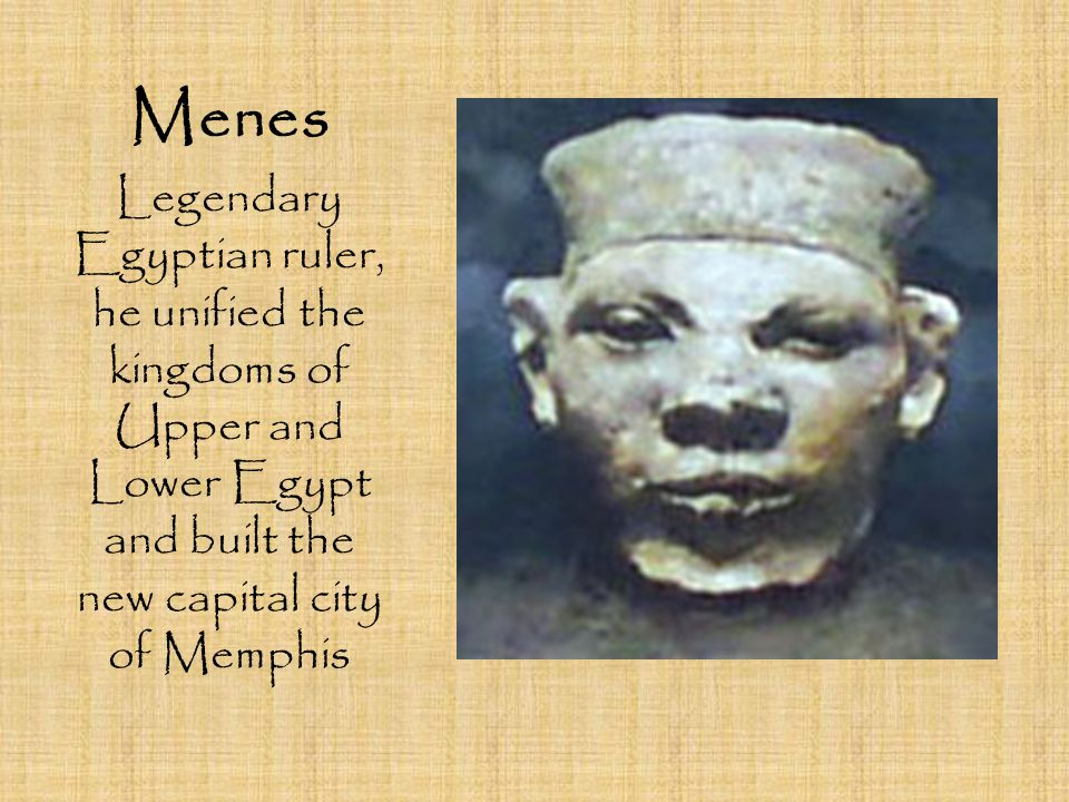Menes Legendary Egyptian ruler, he unified the kingdoms of Upper and Lower Egypt and built the new capital city of Memphis.