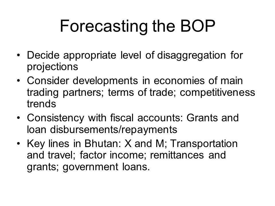 Forecasting the BOP Decide appropriate level of disaggregation for projections.