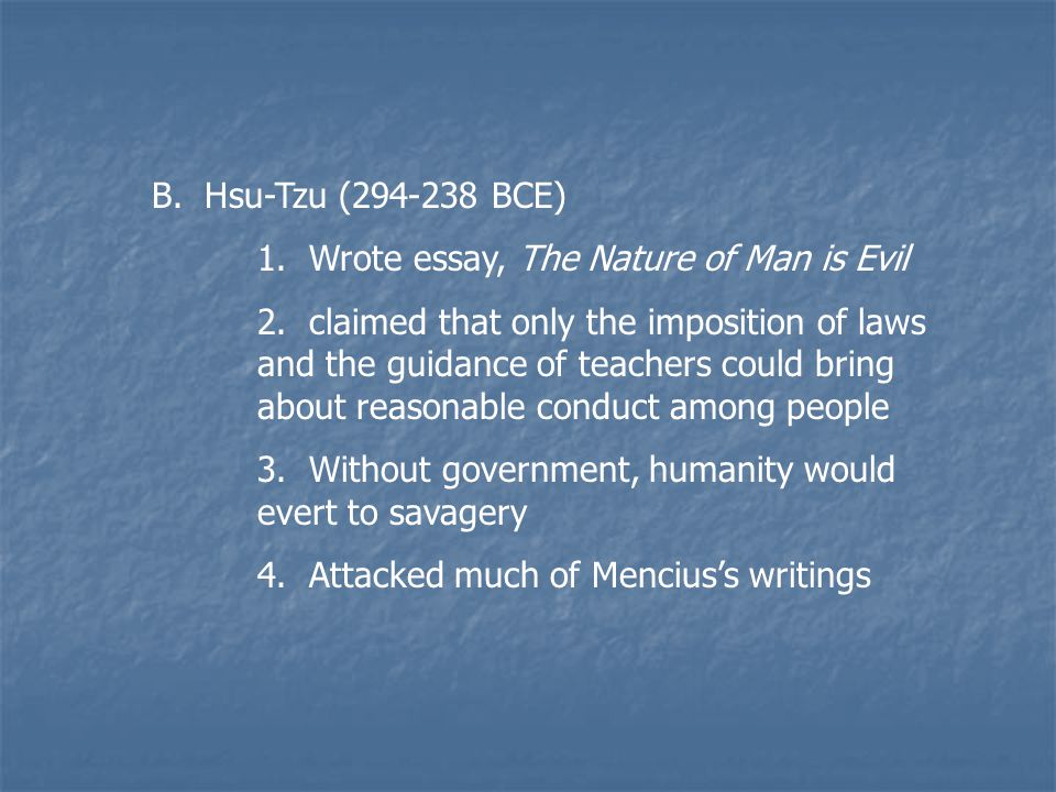 mans nature is evil hsun tzuu essay Tzu's essay proves through many examples that man's nature is evil, and that everything that is considered good comes from people that go against their evil nature to make the concept of morality hsun tzu's man's nature is evil is a great analysis of human nature to suppose that in fact, man's nature is truly evil.