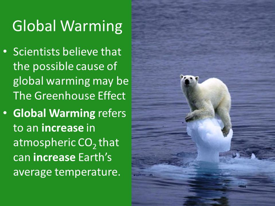 Global Warming Scientists believe that the possible cause of global warming may be The Greenhouse Effect.
