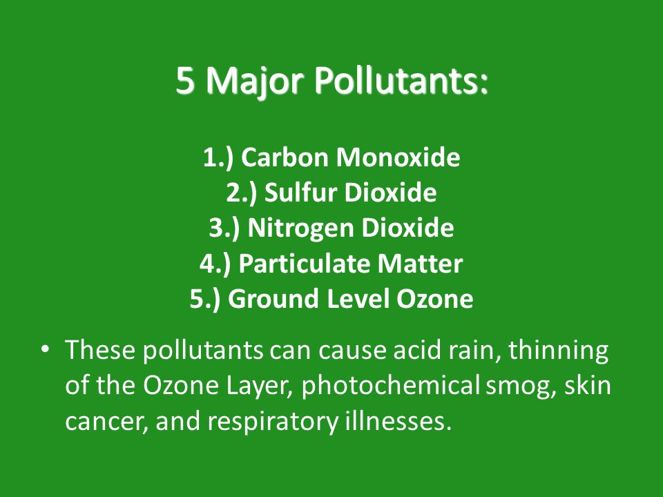 5 Major Pollutants: 1. ) Carbon Monoxide 2. ) Sulfur Dioxide 3