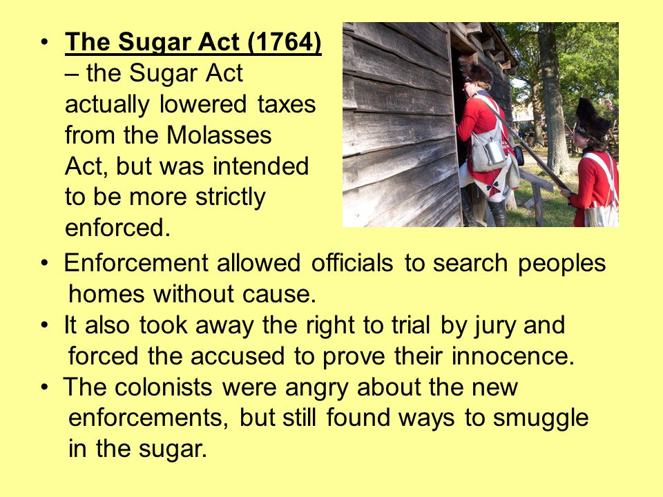 The Sugar Act (1764) – the Sugar Act actually lowered taxes from the Molasses Act, but was intended to be more strictly enforced.