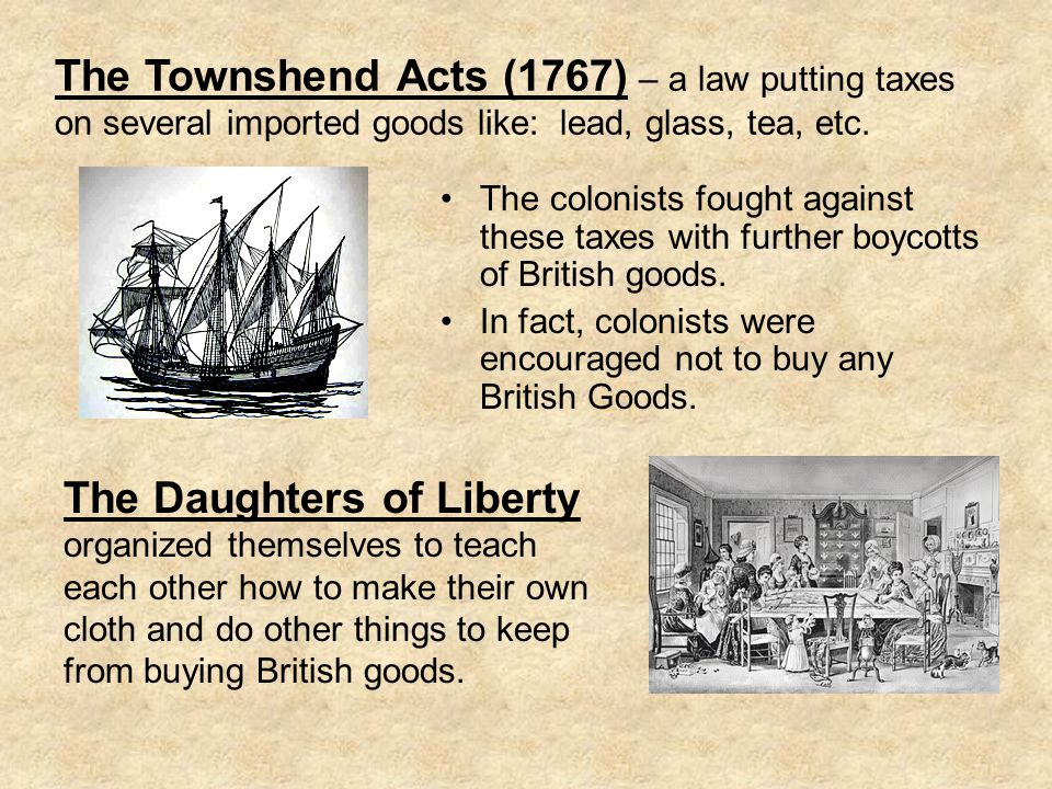 The Townshend Acts (1767) – a law putting taxes on several imported goods like: lead, glass, tea, etc.