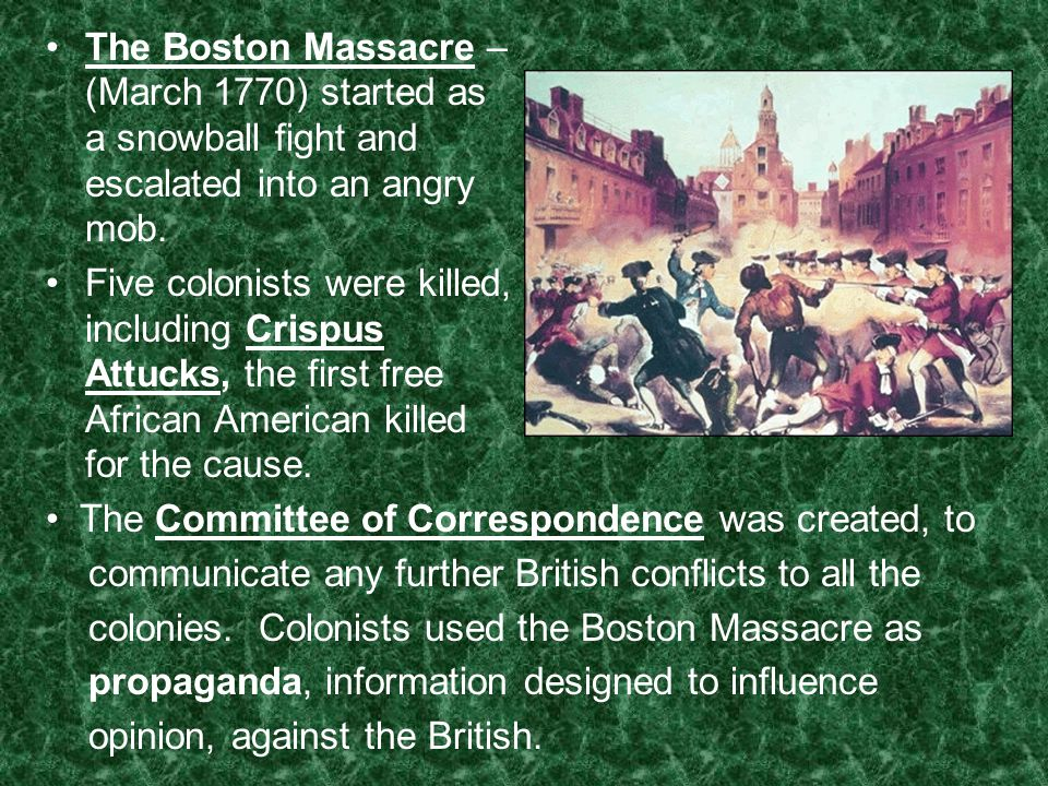 The Boston Massacre – (March 1770) started as a snowball fight and escalated into an angry mob.