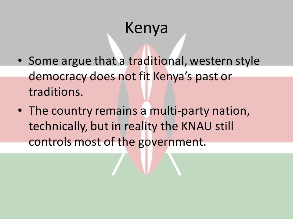 Kenya Some argue that a traditional, western style democracy does not fit Kenya's past or traditions.