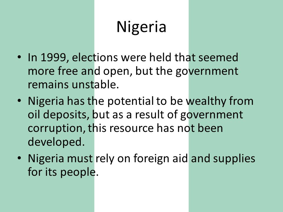 Nigeria In 1999, elections were held that seemed more free and open, but the government remains unstable.