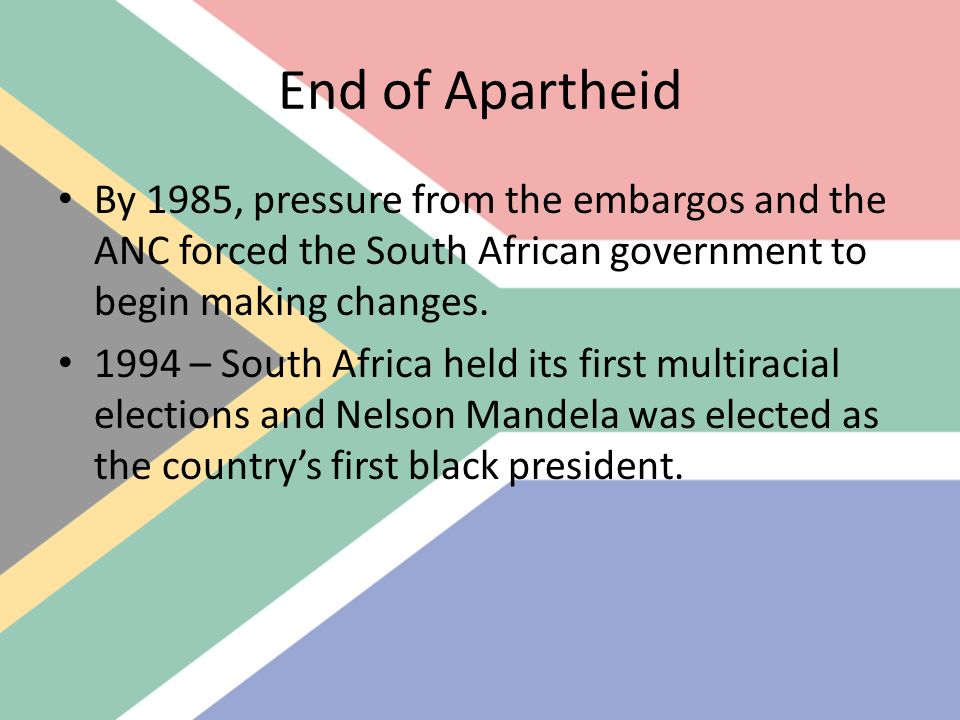 End of Apartheid By 1985, pressure from the embargos and the ANC forced the South African government to begin making changes.