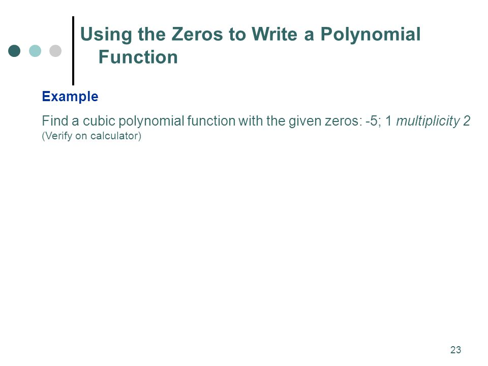 write a polynomial function with given zeros Once we know the basics of graphing polynomial functions, we can easily find the equation of a polynomial function given its graph to find polynomial equations from a graph, we first identify the x-intercepts so that we can determine the factors of the polynomial function we can also identify the sign of the leading.