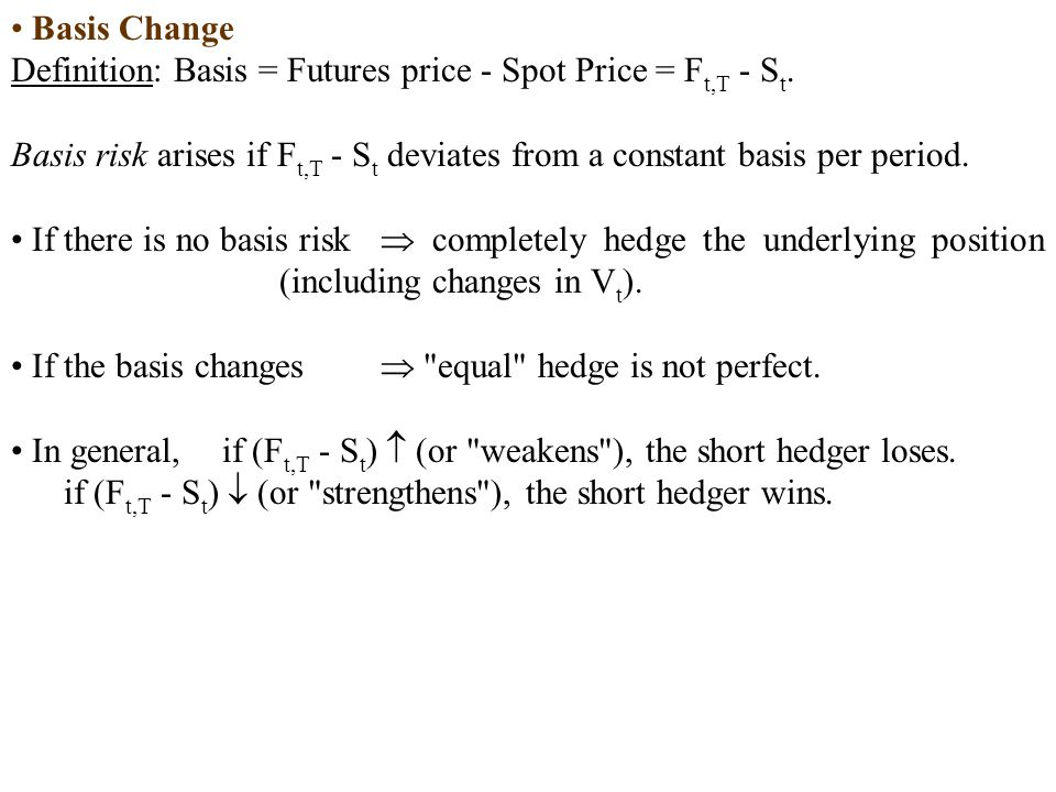 Basis Change Definition: Basis = Futures price - Spot Price = Ft,T - St. Basis risk arises if Ft,T - St deviates from a constant basis per period.
