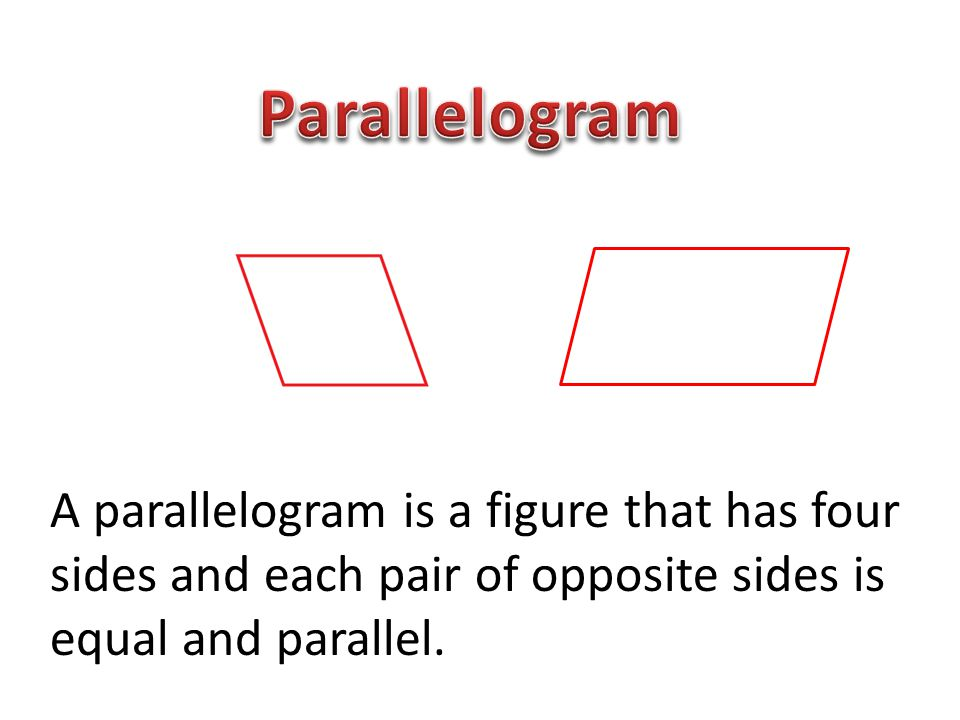 Parallelogram A parallelogram is a figure that has four sides and each pair of opposite sides is equal and parallel.