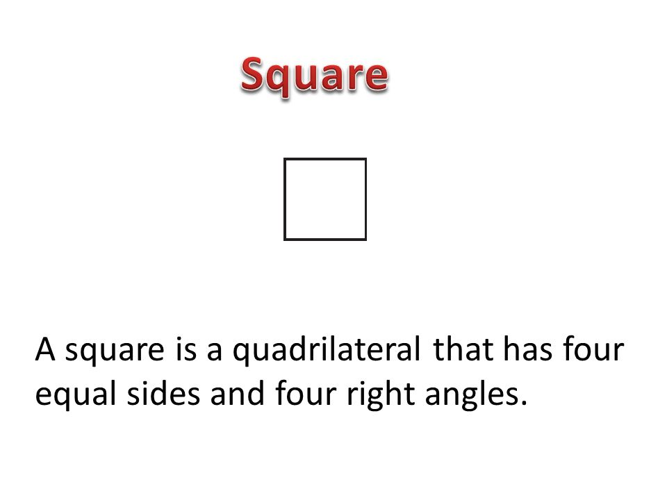Square A square is a quadrilateral that has four equal sides and four right angles.