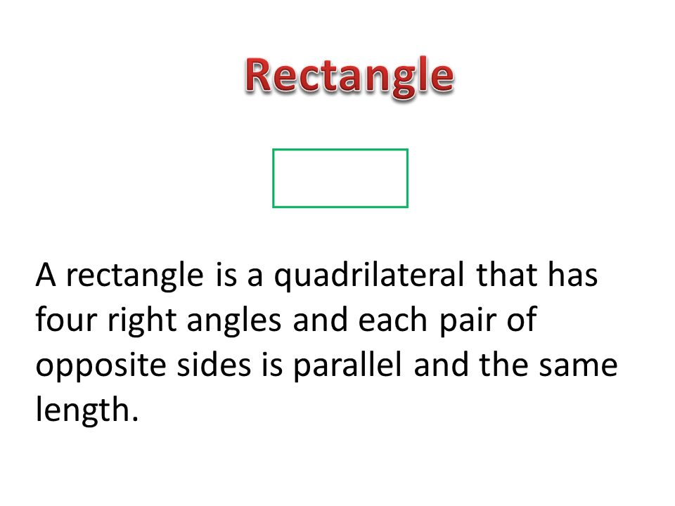 Rectangle A rectangle is a quadrilateral that has four right angles and each pair of opposite sides is parallel and the same length.