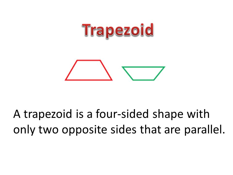 Trapezoid A trapezoid is a four-sided shape with only two opposite sides that are parallel.