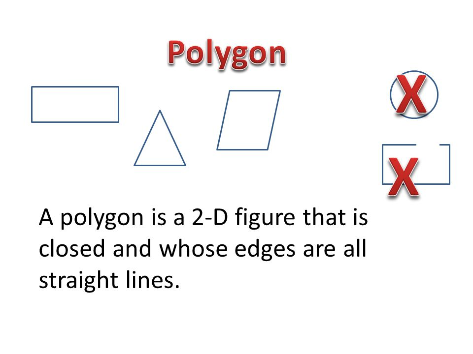 Polygon X A polygon is a 2-D figure that is closed and whose edges are all straight lines. X