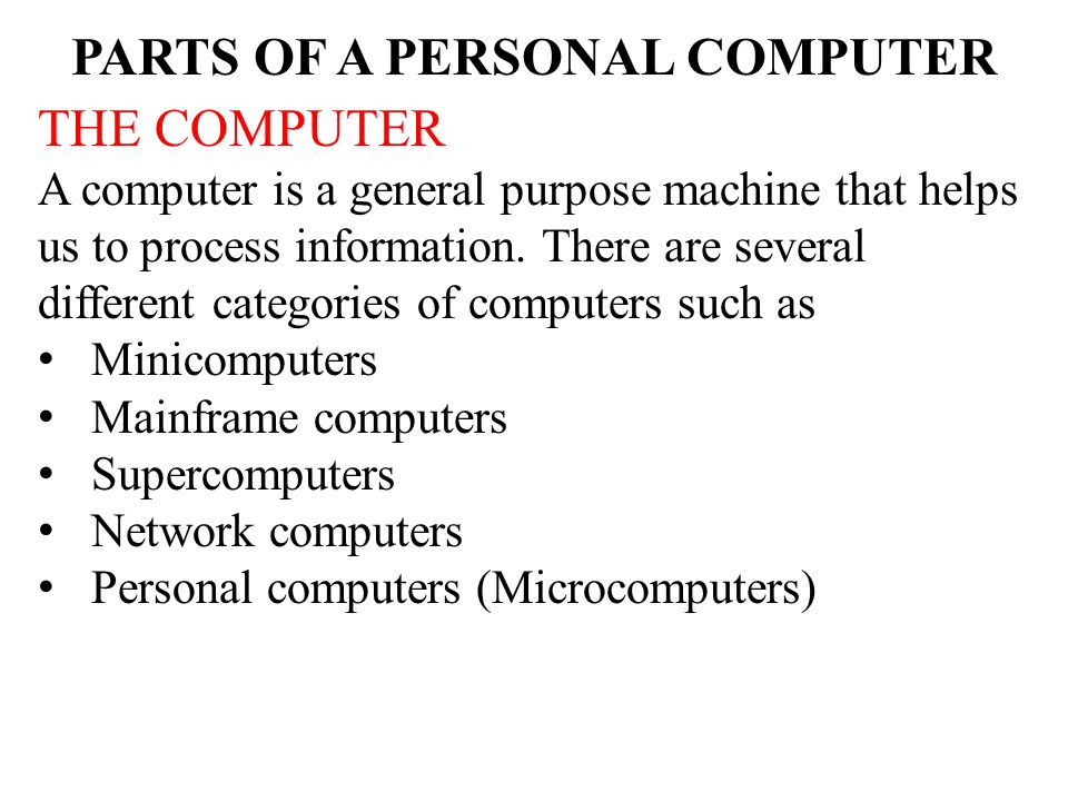 parts of a personal computer You can think of a personal computer like this:  a computer has several main parts when comparing a computer to a human body, the cpu is like a brain.