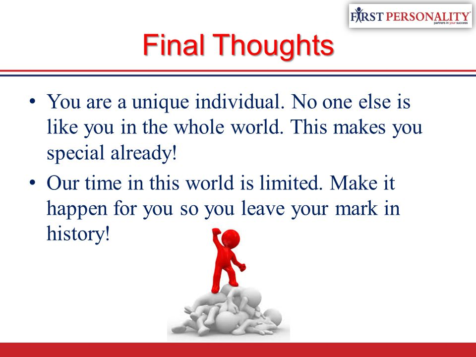 Final Thoughts You are a unique individual. No one else is like you in the whole world. This makes you special already!
