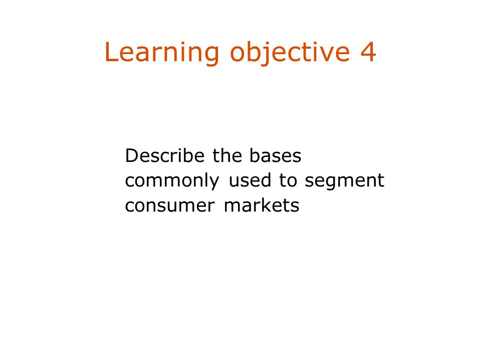 Learning objective 4 Describe the bases commonly used to segment consumer markets