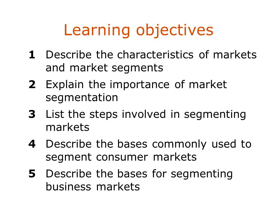 Learning objectives 1 Describe the characteristics of markets and market segments. 2 Explain the importance of market segmentation.