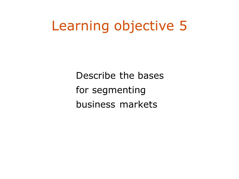 Learning objective 5 Describe the bases for segmenting business markets